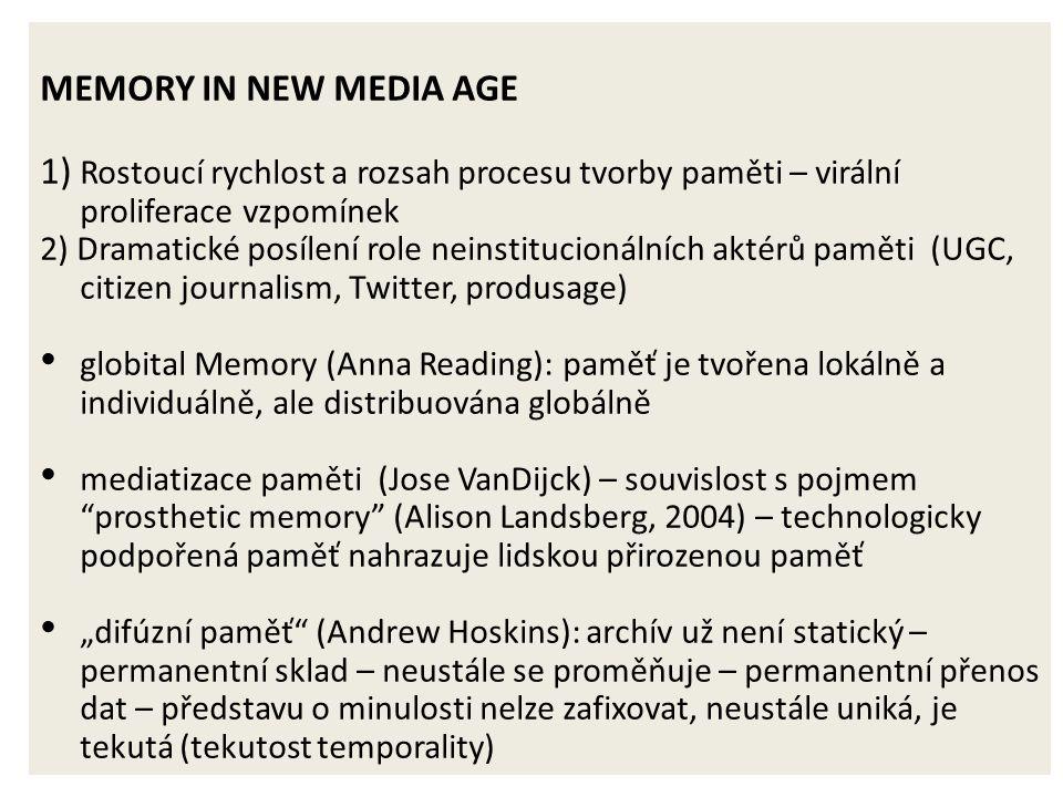 """MEMORY IN NEW MEDIA AGE 1) Rostoucí rychlost a rozsah procesu tvorby paměti – virální proliferace vzpomínek 2) Dramatické posílení role neinstitucionálních aktérů paměti (UGC, citizen journalism, Twitter, produsage) globital Memory (Anna Reading): paměť je tvořena lokálně a individuálně, ale distribuována globálně mediatizace paměti (Jose VanDijck) – souvislost s pojmem prosthetic memory (Alison Landsberg, 2004) – technologicky podpořená paměť nahrazuje lidskou přirozenou paměť """"difúzní paměť (Andrew Hoskins): archív už není statický – permanentní sklad – neustále se proměňuje – permanentní přenos dat – představu o minulosti nelze zafixovat, neustále uniká, je tekutá (tekutost temporality)"""