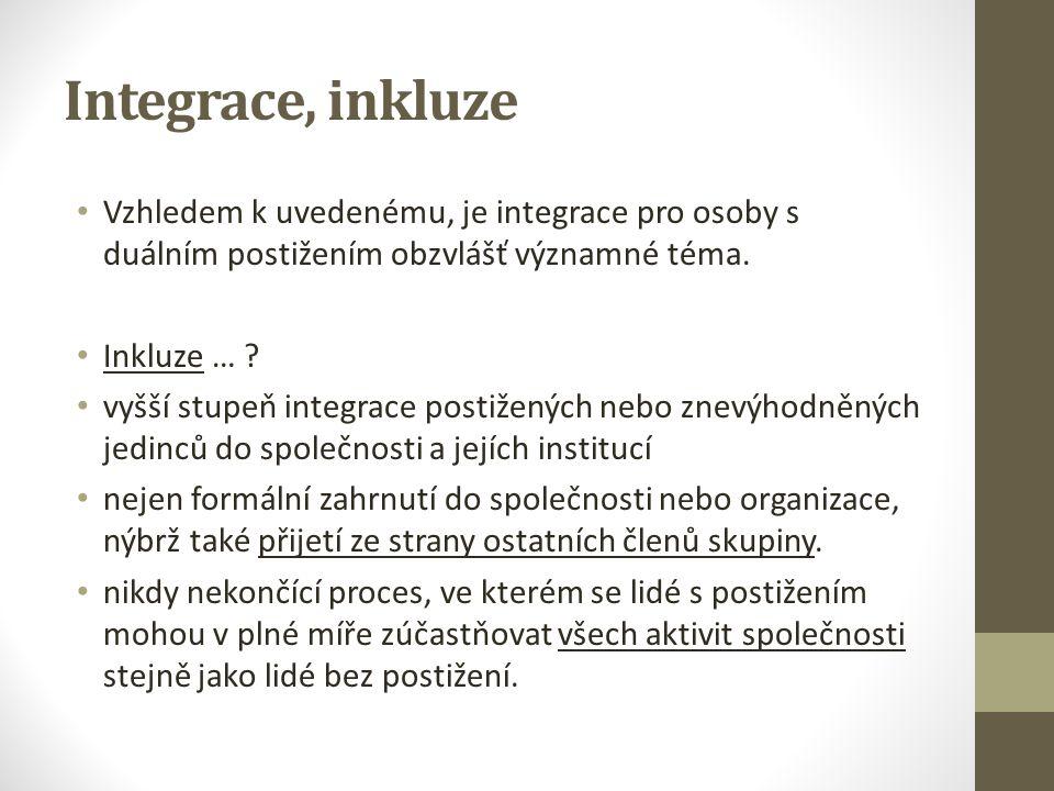 Integrace, inkluze Vzhledem k uvedenému, je integrace pro osoby s duálním postižením obzvlášť významné téma. Inkluze … ? vyšší stupeň integrace postiž