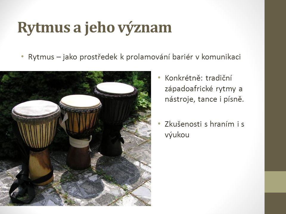 Rytmus a jeho význam Rytmus – jako prostředek k prolamování bariér v komunikaci Konkrétně: tradiční západoafrické rytmy a nástroje, tance i písně. Zku
