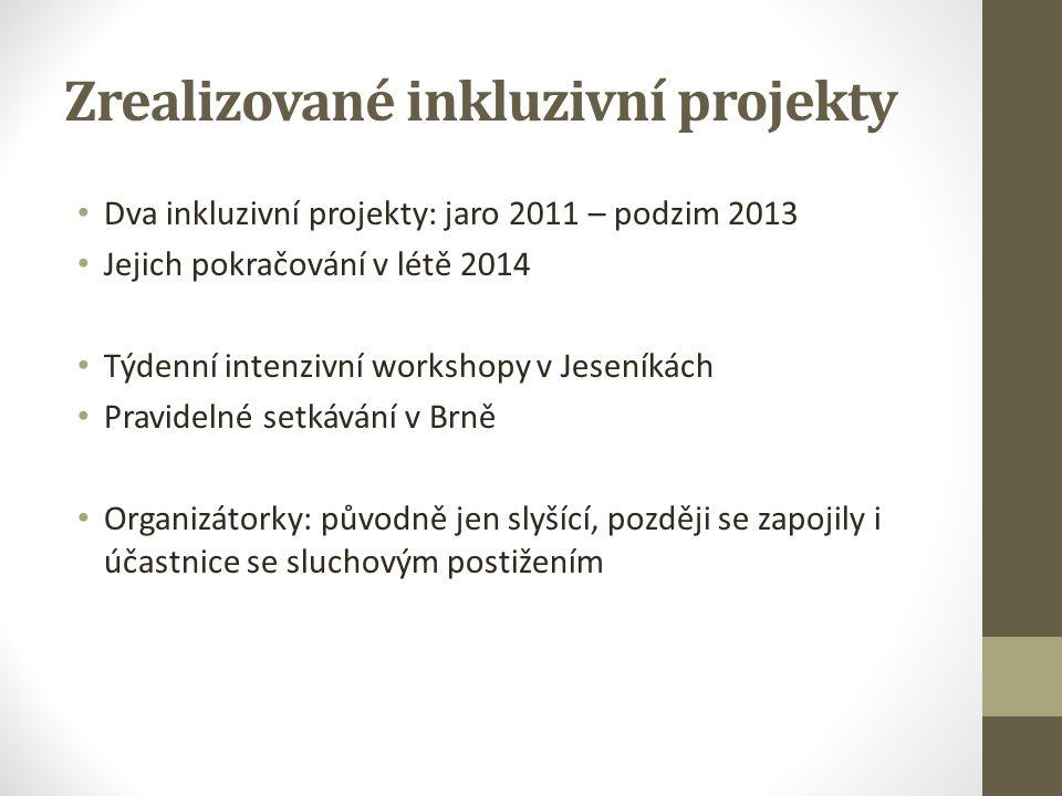 Zrealizované inkluzivní projekty Dva inkluzivní projekty: jaro 2011 – podzim 2013 Jejich pokračování v létě 2014 Týdenní intenzivní workshopy v Jeseníkách Pravidelné setkávání v Brně Organizátorky: původně jen slyšící, později se zapojily i účastnice se sluchovým postižením