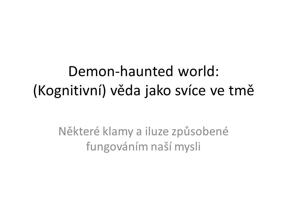 Demon-haunted world: (Kognitivní) věda jako svíce ve tmě Některé klamy a iluze způsobené fungováním naší mysli