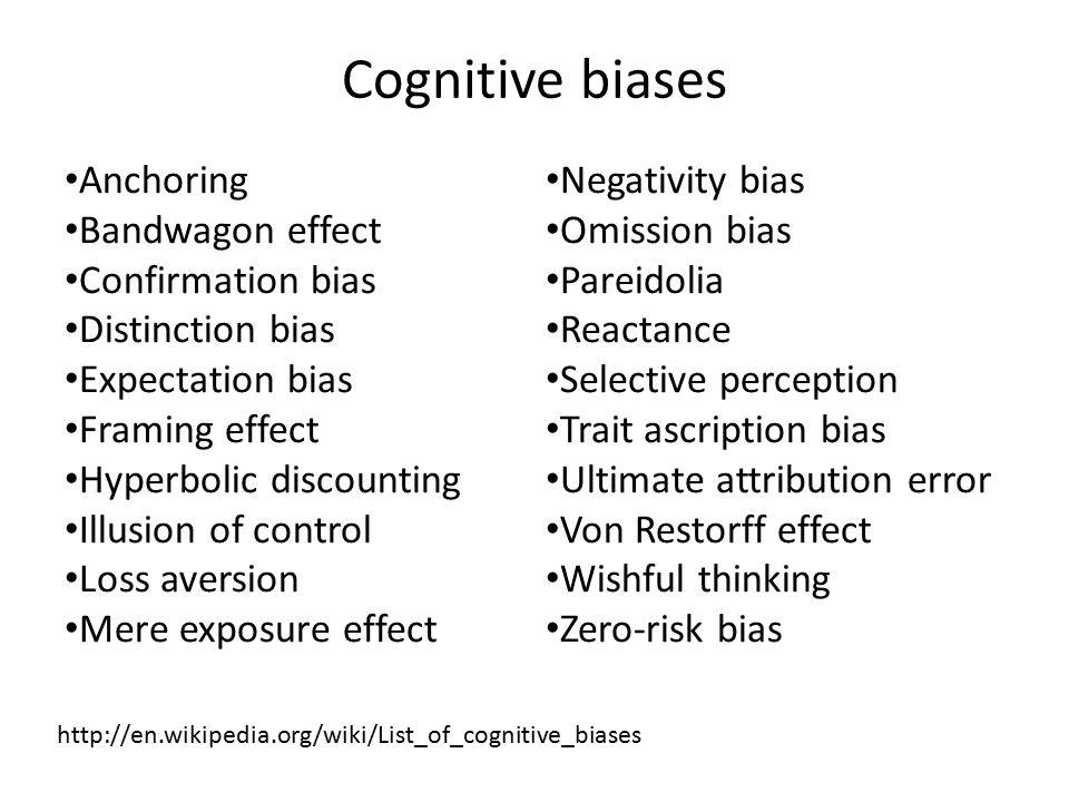 Cognitive biases Anchoring Bandwagon effect Confirmation bias Distinction bias Expectation bias Framing effect Hyperbolic discounting Illusion of control Loss aversion Mere exposure effect Negativity bias Omission bias Pareidolia Reactance Selective perception Trait ascription bias Ultimate attribution error Von Restorff effect Wishful thinking Zero-risk bias http://en.wikipedia.org/wiki/List_of_cognitive_biases