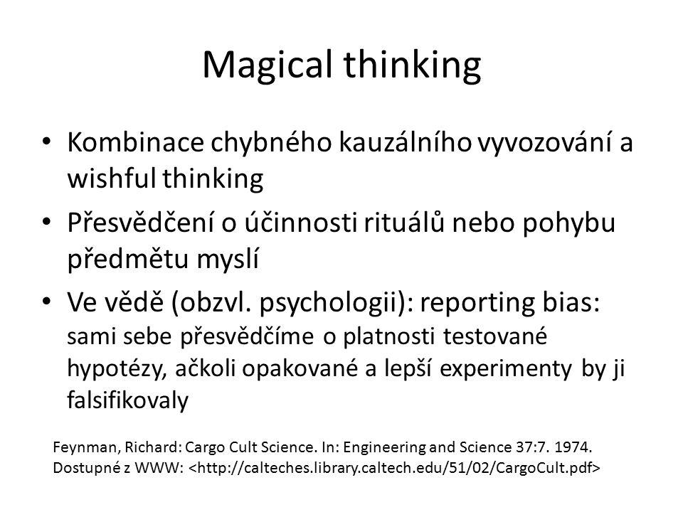 Magical thinking Kombinace chybného kauzálního vyvozování a wishful thinking Přesvědčení o účinnosti rituálů nebo pohybu předmětu myslí Ve vědě (obzvl
