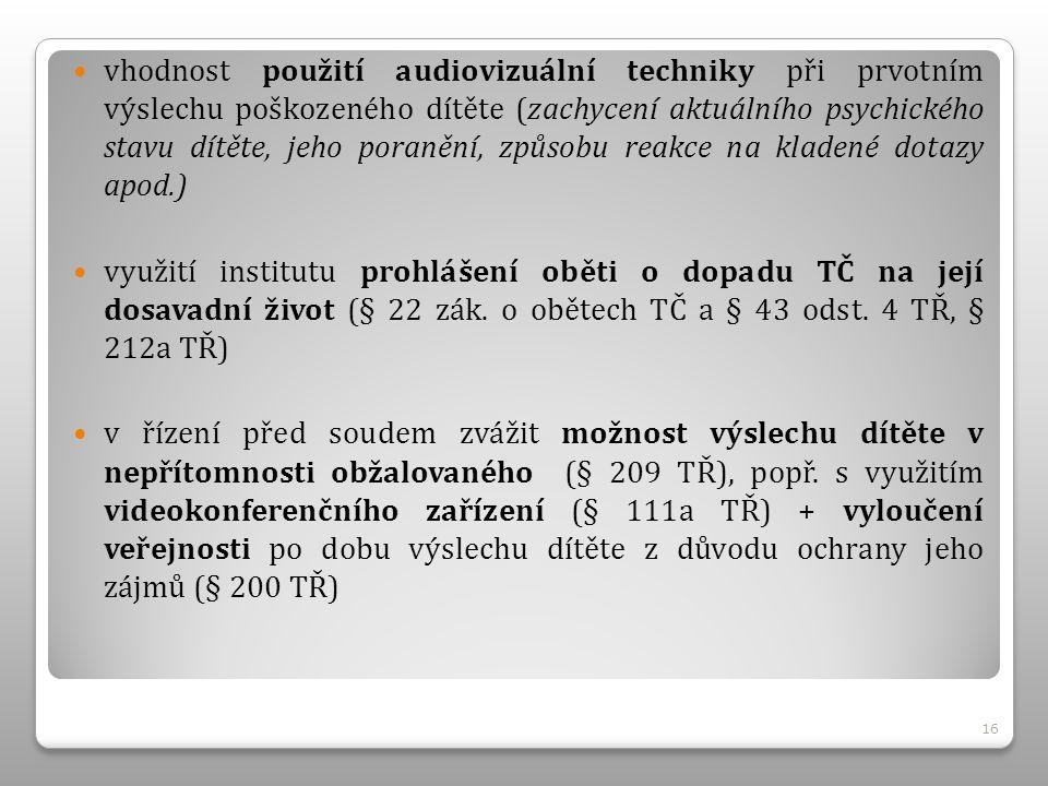 vhodnost použití audiovizuální techniky při prvotním výslechu poškozeného dítěte (zachycení aktuálního psychického stavu dítěte, jeho poranění, způsobu reakce na kladené dotazy apod.) využití institutu prohlášení oběti o dopadu TČ na její dosavadní život (§ 22 zák.