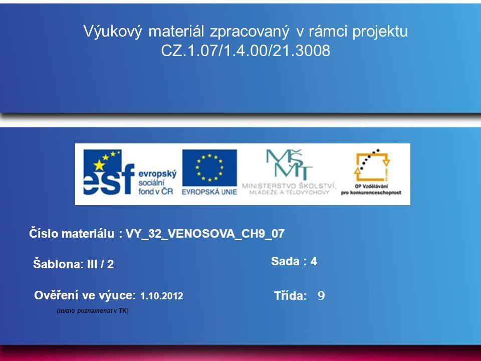 Výukový materiál zpracovaný v rámci projektu CZ.1.07/1.4.00/21.3008 Šablona: III / 2 Sada : 4 Ověření ve výuce: 1.10.2012 (nutno poznamenat v TK) Třída: Číslo materiálu : VY_32_VENOSOVA_CH9_07 9