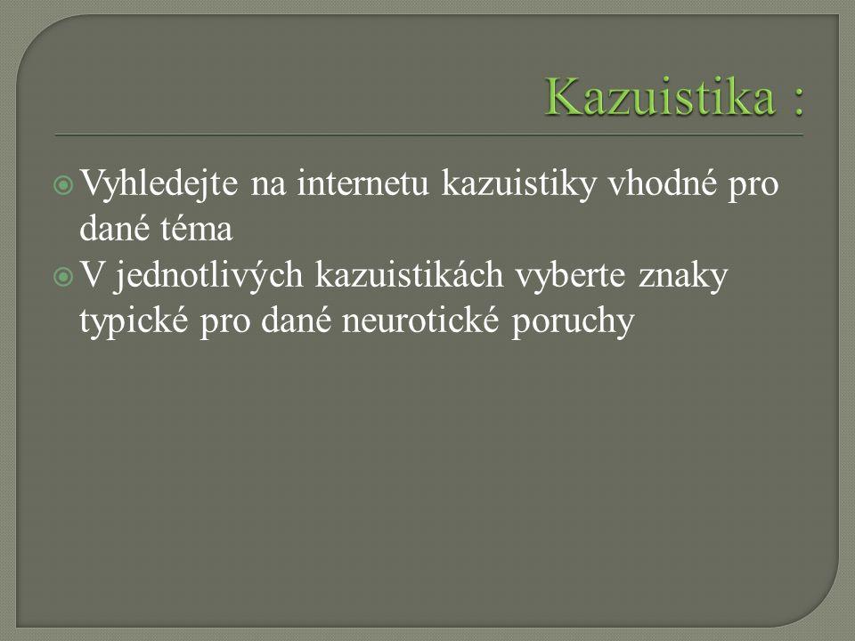  Vyhledejte na internetu kazuistiky vhodné pro dané téma  V jednotlivých kazuistikách vyberte znaky typické pro dané neurotické poruchy