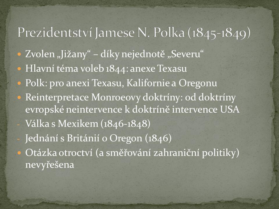 """Zvolen """"Jižany – díky nejednotě """"Severu Hlavní téma voleb 1844: anexe Texasu Polk: pro anexi Texasu, Kalifornie a Oregonu Reinterpretace Monroeovy doktríny: od doktríny evropské neintervence k doktríně intervence USA - Válka s Mexikem (1846-1848) - Jednání s Británií o Oregon (1846) Otázka otroctví (a směřování zahraniční politiky) nevyřešena"""