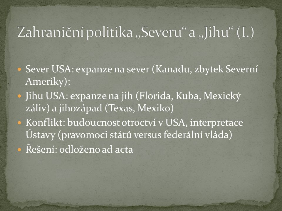 Sever USA: expanze na sever (Kanadu, zbytek Severní Ameriky); Jihu USA: expanze na jih (Florida, Kuba, Mexický záliv) a jihozápad (Texas, Mexiko) Konflikt: budoucnost otroctví v USA, interpretace Ústavy (pravomoci států versus federální vláda) Řešení: odloženo ad acta