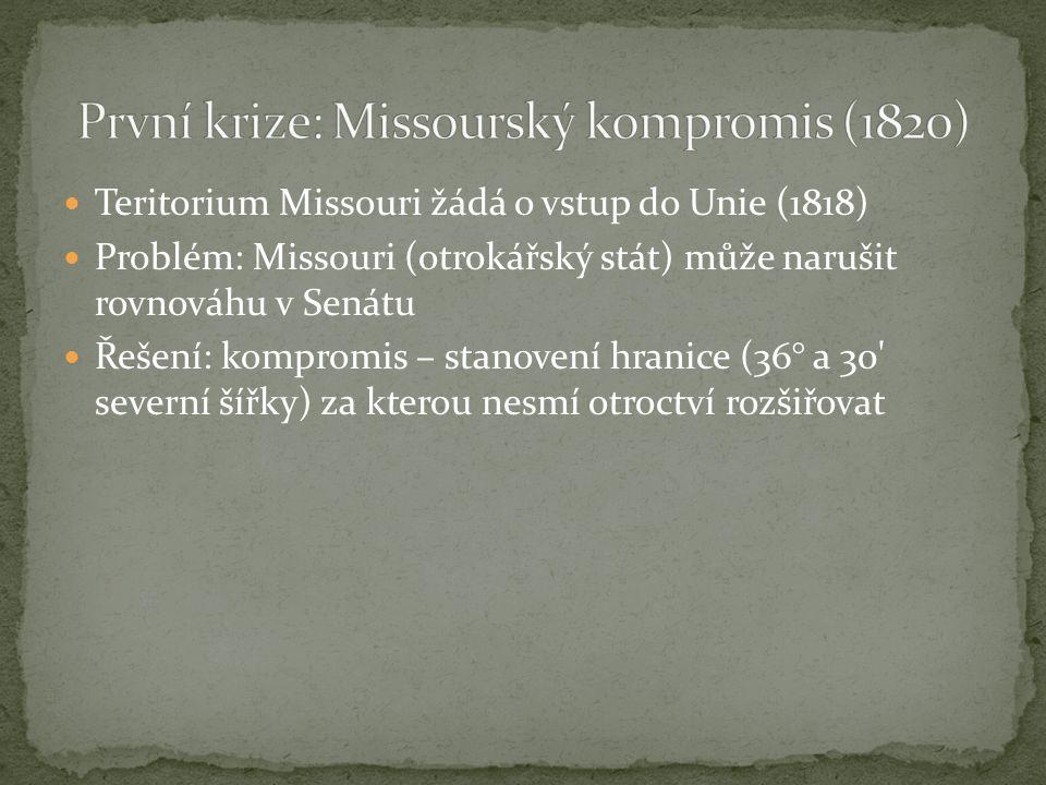 Teritorium Missouri žádá o vstup do Unie (1818) Problém: Missouri (otrokářský stát) může narušit rovnováhu v Senátu Řešení: kompromis – stanovení hranice (36° a 30 severní šířky) za kterou nesmí otroctví rozšiřovat