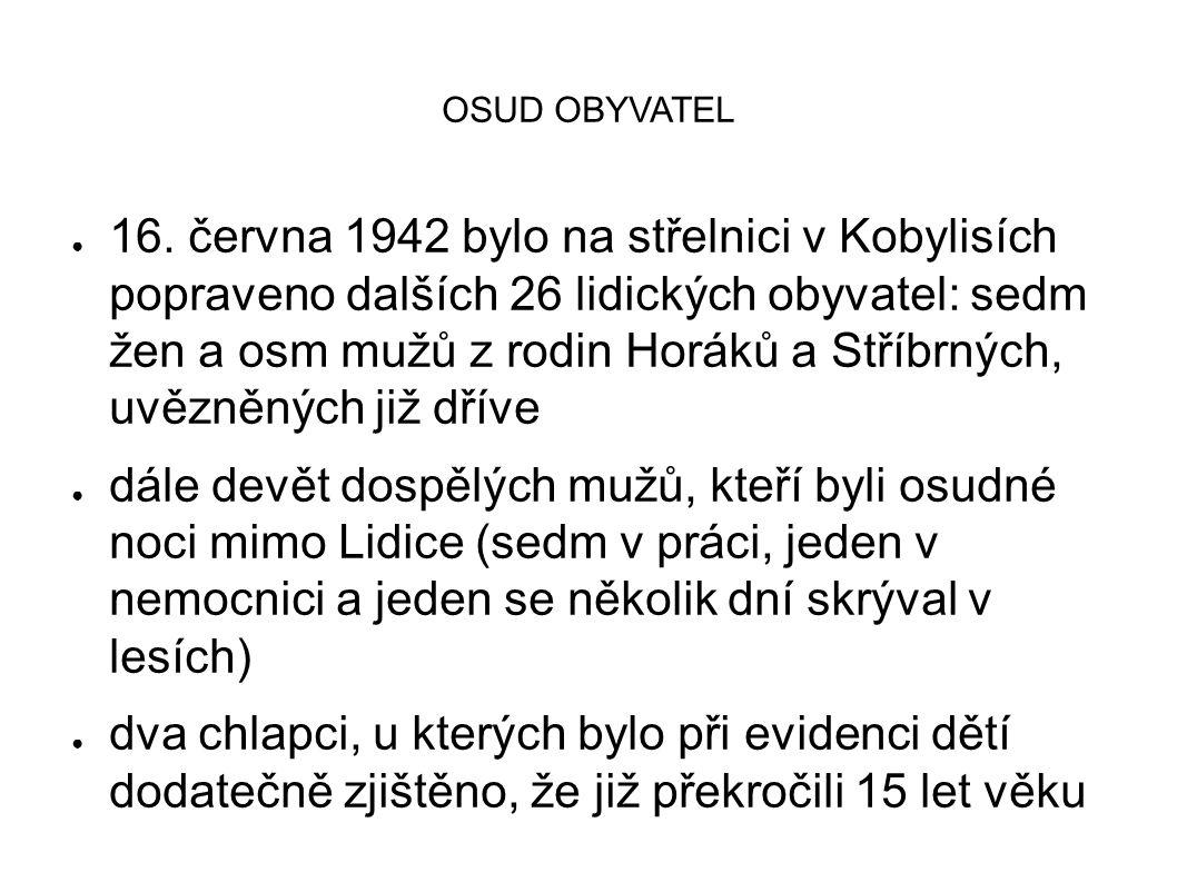 OSUD OBYVATEL ● 16. června 1942 bylo na střelnici v Kobylisích popraveno dalších 26 lidických obyvatel: sedm žen a osm mužů z rodin Horáků a Stříbrnýc
