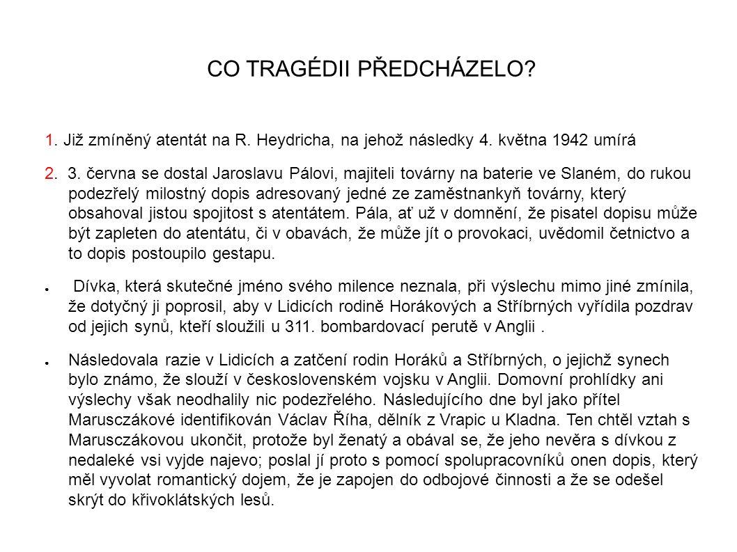 CO TRAGÉDII PŘEDCHÁZELO? 1. Již zmíněný atentát na R. Heydricha, na jehož následky 4. května 1942 umírá 2. 3. června se dostal Jaroslavu Pálovi, majit