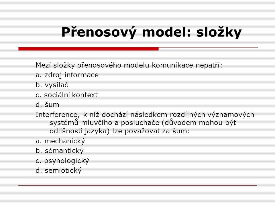 Přenosový model: složky Mezí složky přenosového modelu komunikace nepatří: a. zdroj informace b. vysílač c. sociální kontext d. šum Interference, k ní