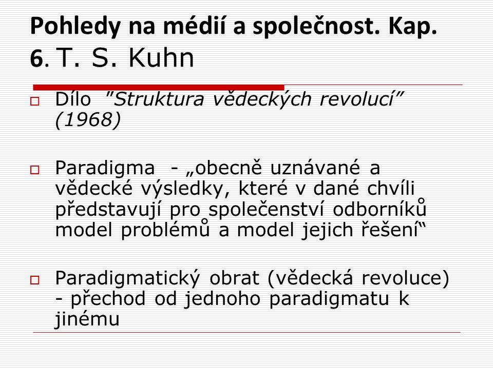 """Pohledy na médií a společnost. Kap. 6. T. S. Kuhn  Dílo """"Struktura vědeckých revolucí"""" (1968)  Paradigma - """"obecně uznávané a vědecké výsledky, kter"""