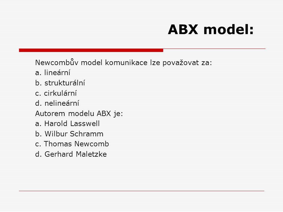 ABX model: Newcombův model komunikace lze považovat za: a. lineární b. strukturální c. cirkulární d. nelineární Autorem modelu ABX je: a. Harold Lassw