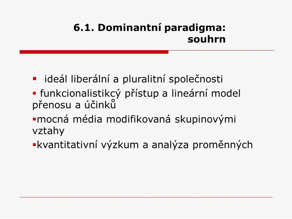 6.1. Dominantní paradigma: souhrn  ideál liberální a pluralitní společnosti  funkcionalistikcý přístup a lineární model přenosu a účinků  mocná méd