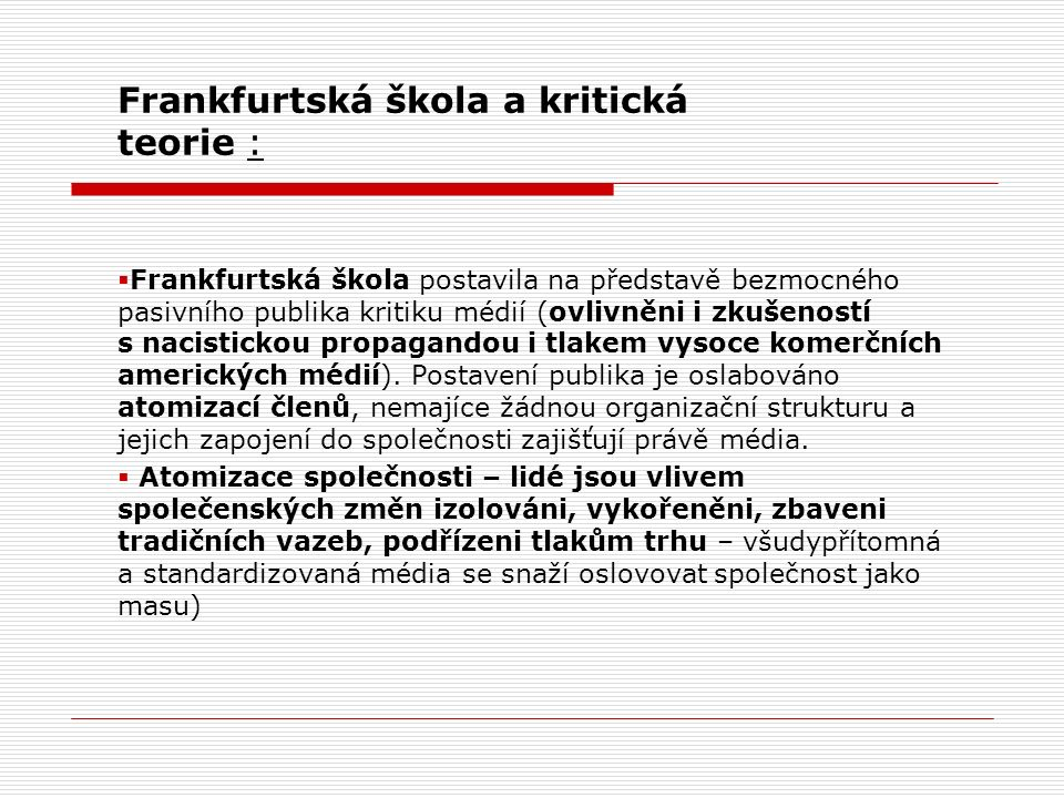Frankfurtská škola a kritická teorie :  Frankfurtská škola postavila na představě bezmocného pasivního publika kritiku médií (ovlivněni i zkušeností s nacistickou propagandou i tlakem vysoce komerčních amerických médií).
