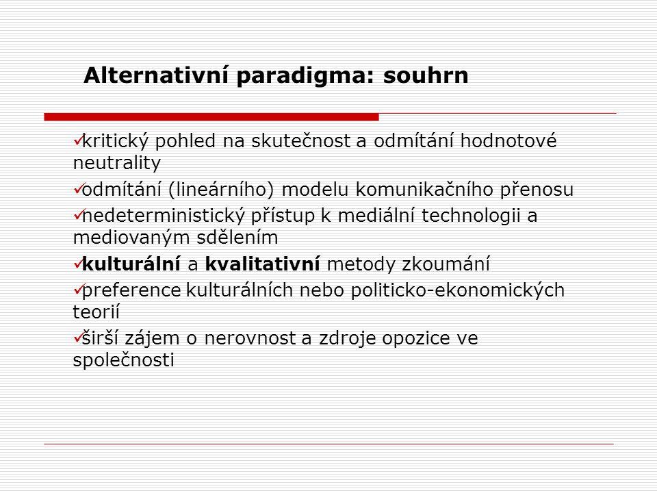 Alternativní paradigma: souhrn kritický pohled na skutečnost a odmítání hodnotové neutrality odmítání (lineárního) modelu komunikačního přenosu nedeterministický přístup k mediální technologii a mediovaným sdělením kulturální a kvalitativní metody zkoumání preference kulturálních nebo politicko-ekonomických teorií širší zájem o nerovnost a zdroje opozice ve společnosti