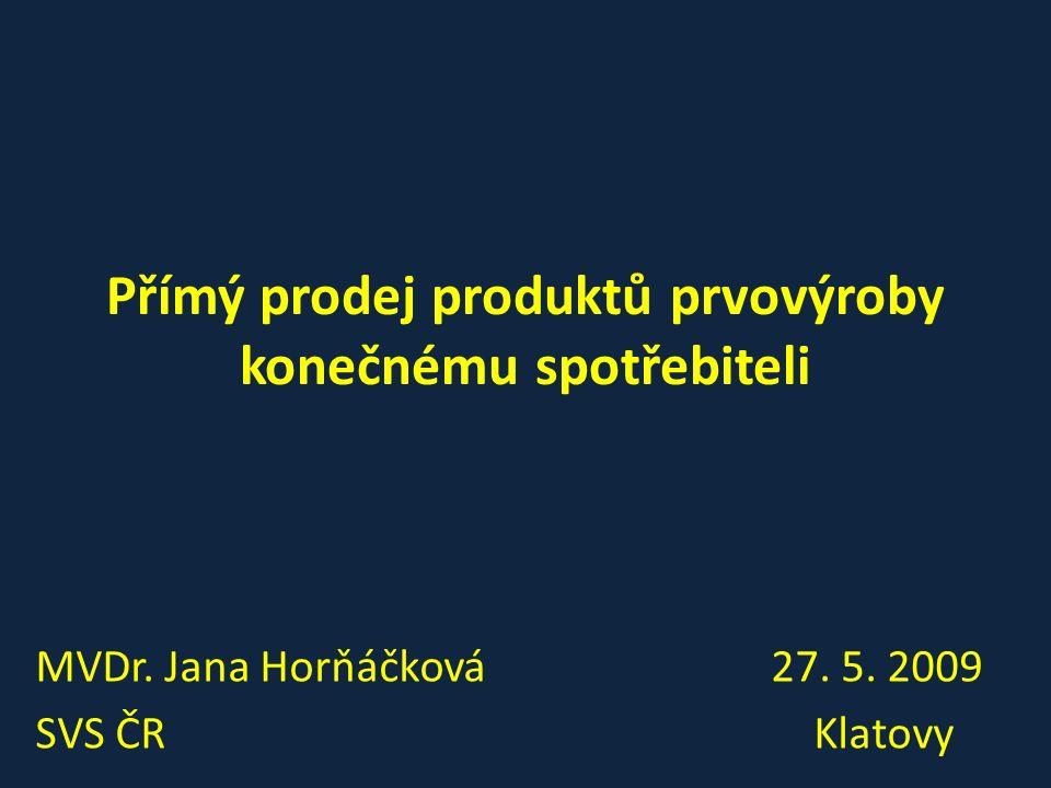 Přímý prodej produktů prvovýroby konečnému spotřebiteli MVDr. Jana Horňáčková27. 5. 2009 SVS ČR Klatovy