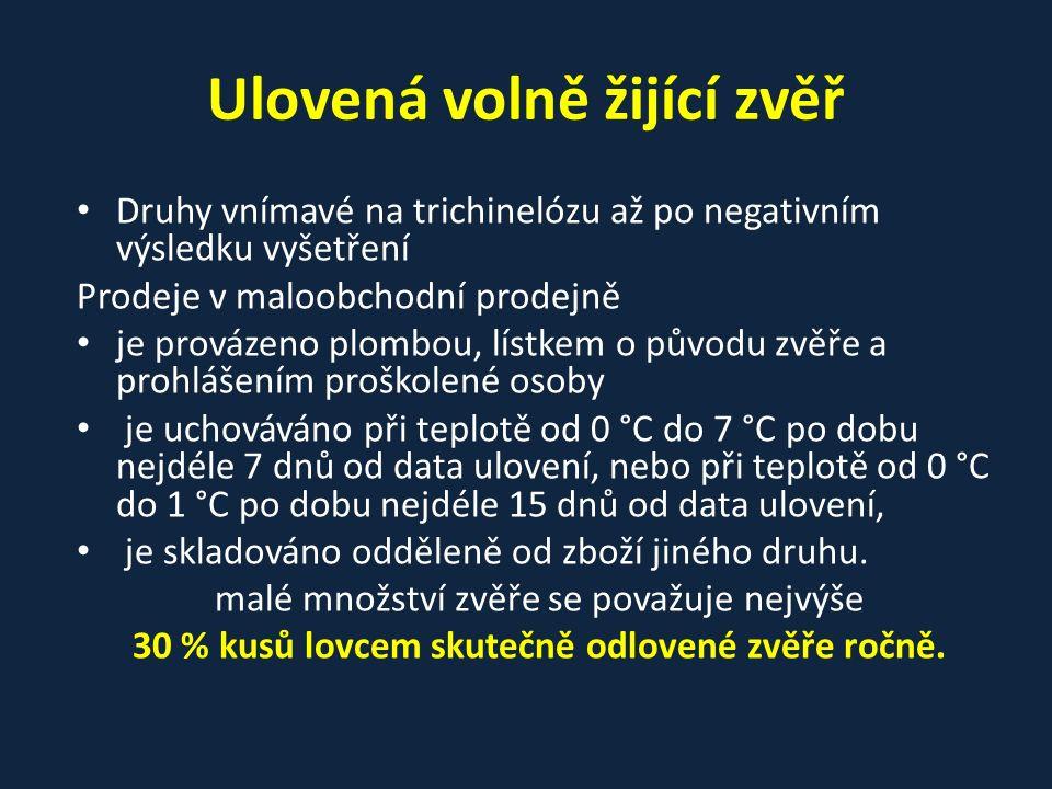Ulovená volně žijící zvěř Druhy vnímavé na trichinelózu až po negativním výsledku vyšetření Prodeje v maloobchodní prodejně je provázeno plombou, lístkem o původu zvěře a prohlášením proškolené osoby je uchováváno při teplotě od 0 °C do 7 °C po dobu nejdéle 7 dnů od data ulovení, nebo při teplotě od 0 °C do 1 °C po dobu nejdéle 15 dnů od data ulovení, je skladováno odděleně od zboží jiného druhu.