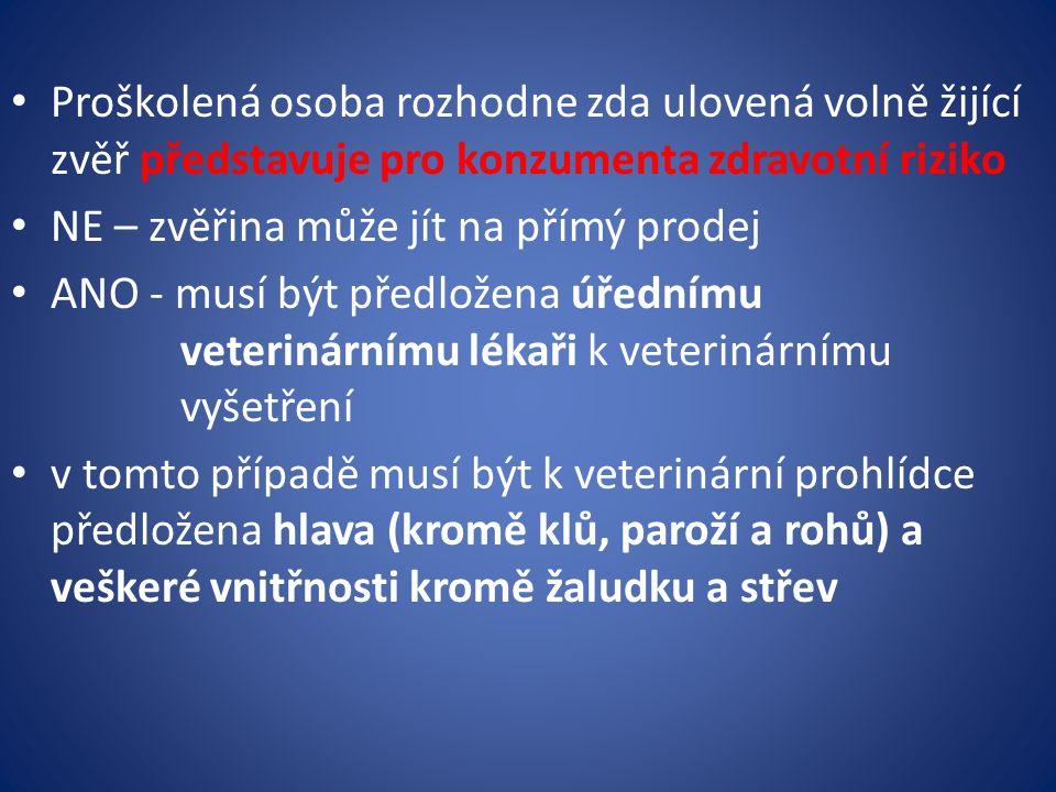 Proškolená osoba rozhodne zda ulovená volně žijící zvěř představuje pro konzumenta zdravotní riziko NE – zvěřina může jít na přímý prodej ANO - musí být předložena úřednímu veterinárnímu lékaři k veterinárnímu vyšetření v tomto případě musí být k veterinární prohlídce předložena hlava (kromě klů, paroží a rohů) a veškeré vnitřnosti kromě žaludku a střev