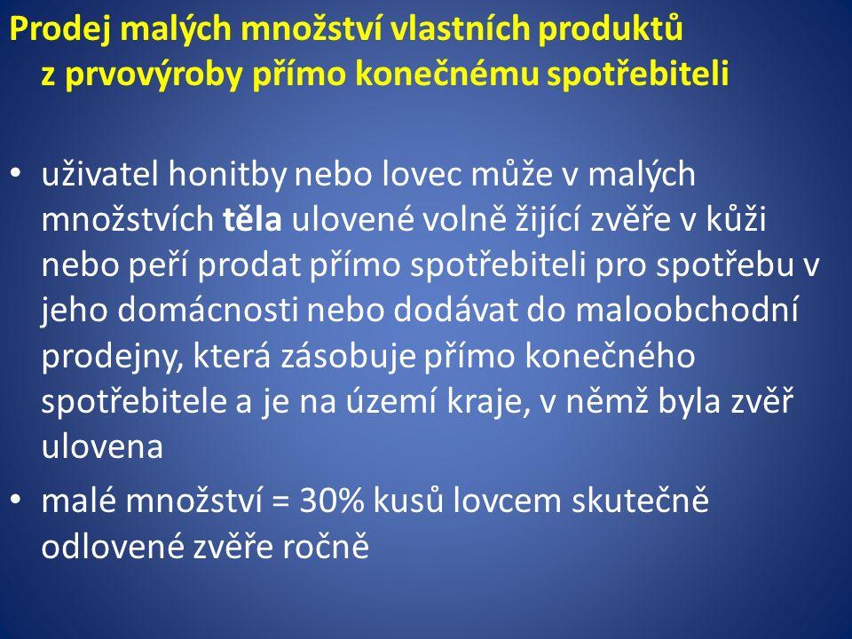 Prodej malých množství vlastních produktů z prvovýroby přímo konečnému spotřebiteli uživatel honitby nebo lovec může v malých množstvích těla ulovené volně žijící zvěře v kůži nebo peří prodat přímo spotřebiteli pro spotřebu v jeho domácnosti nebo dodávat do maloobchodní prodejny, která zásobuje přímo konečného spotřebitele a je na území kraje, v němž byla zvěř ulovena malé množství = 30% kusů lovcem skutečně odlovené zvěře ročně