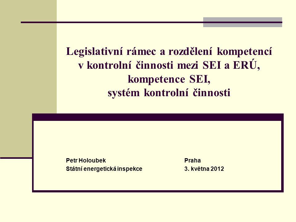 Legislativní rámec a rozdělení kompetencí v kontrolní činnosti mezi SEI a ERÚ, kompetence SEI, systém kontrolní činnosti Petr HoloubekPraha Státní energetická inspekce3.