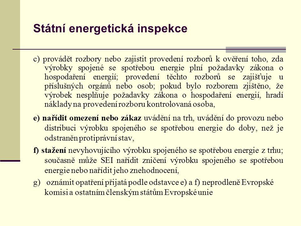 Státní energetická inspekce c) provádět rozbory nebo zajistit provedení rozborů k ověření toho, zda výrobky spojené se spotřebou energie plní požadavky zákona o hospodaření energií; provedení těchto rozborů se zajišťuje u příslušných orgánů nebo osob; pokud bylo rozborem zjištěno, že výrobek nesplňuje požadavky zákona o hospodaření energií, hradí náklady na provedení rozboru kontrolovaná osoba, e) nařídit omezení nebo zákaz uvádění na trh, uvádění do provozu nebo distribuci výrobku spojeného se spotřebou energie do doby, než je odstraněn protiprávní stav, f) stažení nevyhovujícího výrobku spojeného se spotřebou energie z trhu; současně může SEI nařídit zničení výrobku spojeného se spotřebou energie nebo nařídit jeho znehodnocení, g) oznámit opatření přijatá podle odstavce e) a f) neprodleně Evropské komisi a ostatním členským státům Evropské unie
