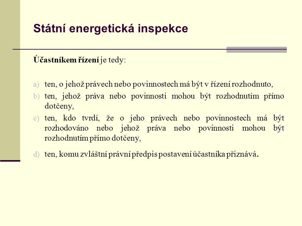 Státní energetická inspekce Účastníkem řízení je tedy: a) ten, o jehož právech nebo povinnostech má být v řízení rozhodnuto, b) ten, jehož práva nebo