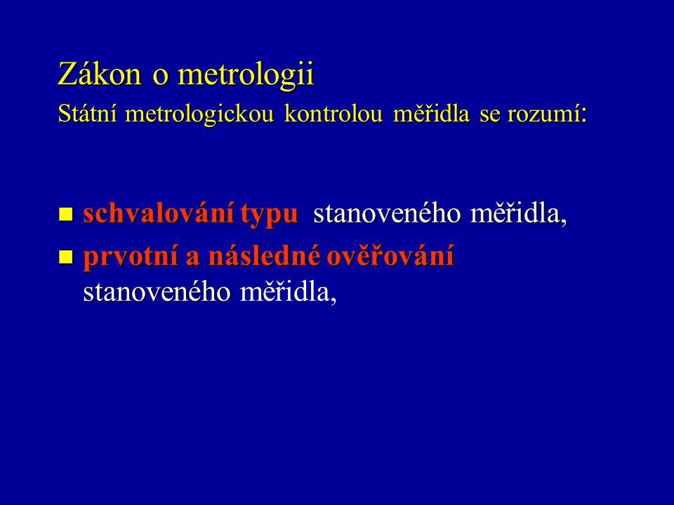 Zákon o metrologii Státní metrologickou kontrolou měřidla se rozumí : schvalování typu stanoveného měřidla, schvalování typu stanoveného měřidla, prvotní a následné ověřování stanoveného prvotní a následné ověřování stanoveného měřidla,