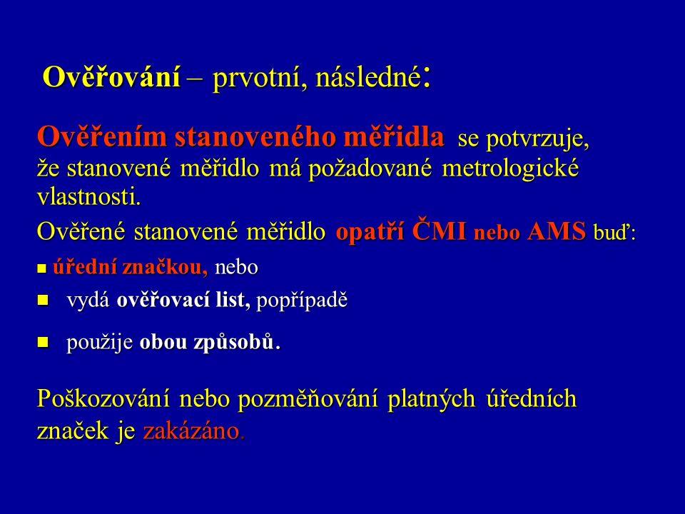 Ověřování – prvotní, následné : Ověřením stanoveného měřidla se potvrzuje, že stanovené měřidlo má požadované metrologické vlastnosti.