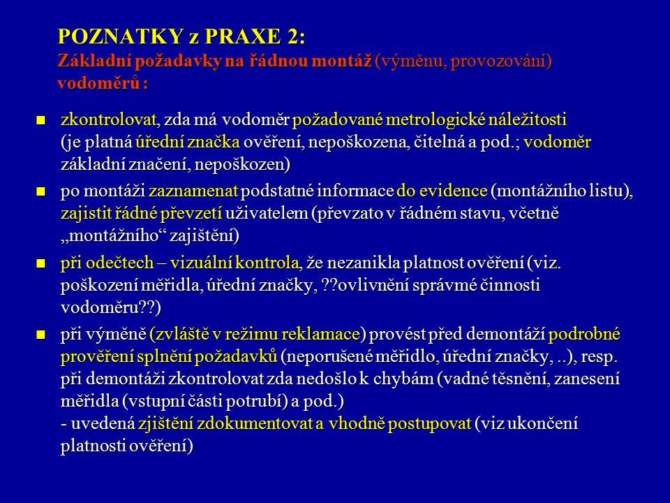 """POZNATKY z PRAXE 2: Základní požadavky na řádnou montáž (výměnu, provozování) vodoměrů : zkontrolovat, zda má vodoměr požadované metrologické náležitosti (je platná úřední značka ověření, nepoškozena, čitelná a pod.; vodoměr základní značení, nepoškozen) zkontrolovat, zda má vodoměr požadované metrologické náležitosti (je platná úřední značka ověření, nepoškozena, čitelná a pod.; vodoměr základní značení, nepoškozen) po montáži zaznamenat podstatné informace do evidence (montážního listu), zajistit řádné převzetí uživatelem (převzato v řádném stavu, včetně """"montážního zajištění) po montáži zaznamenat podstatné informace do evidence (montážního listu), zajistit řádné převzetí uživatelem (převzato v řádném stavu, včetně """"montážního zajištění) při odečtech – vizuální kontrola, že nezanikla platnost ověření (viz."""