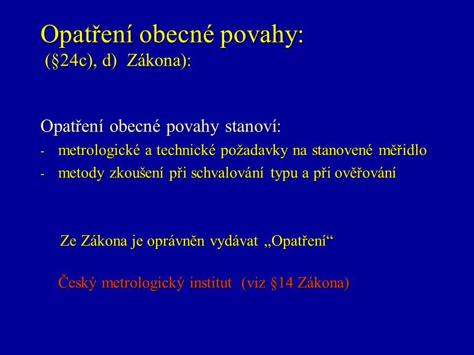 """Opatření obecné povahy: (§24c), d) Zákona): Opatření obecné povahy stanoví: - metrologické a technické požadavky na stanovené měřidlo - metody zkoušení při schvalování typu a při ověřování Ze Zákona je oprávněn vydávat """"Opatření Ze Zákona je oprávněn vydávat """"Opatření Český metrologický institut (viz §14 Zákona)"""