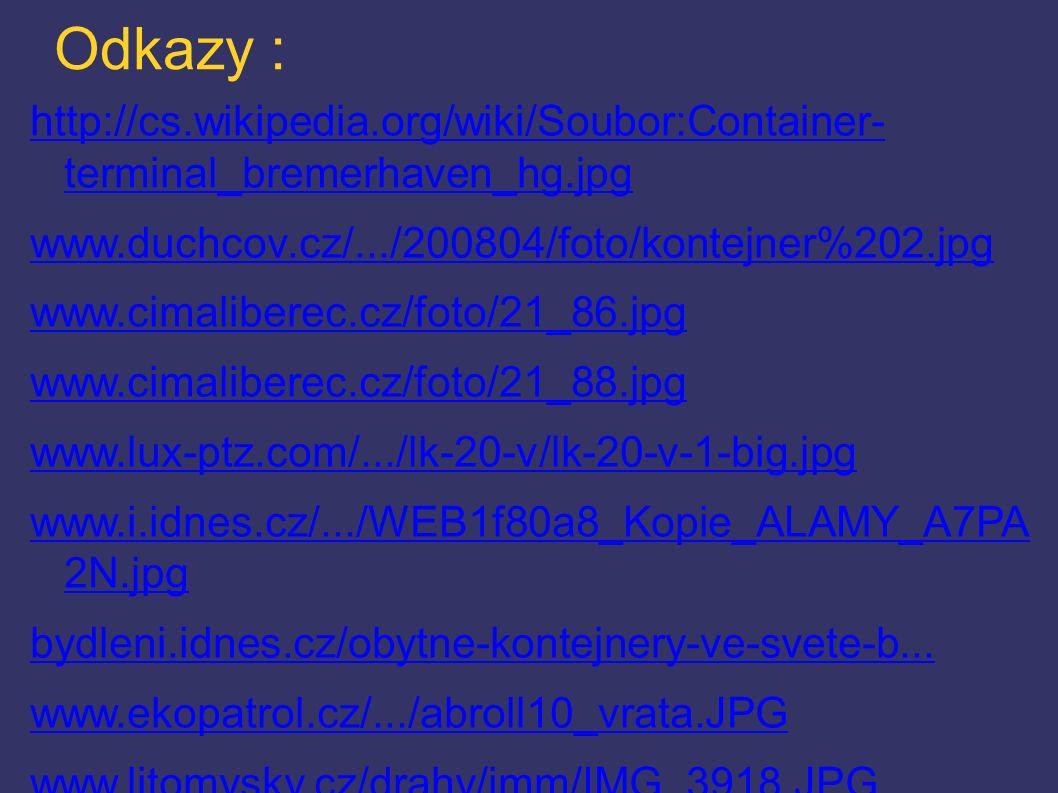 Odkazy : http://cs.wikipedia.org/wiki/Soubor:Container- terminal_bremerhaven_hg.jpg www.duchcov.cz/.../200804/foto/kontejner%202.jpg www.cimaliberec.cz/foto/21_86.jpg www.cimaliberec.cz/foto/21_88.jpg www.lux-ptz.com/.../lk-20-v/lk-20-v-1-big.jpg www.i.idnes.cz/.../WEB1f80a8_Kopie_ALAMY_A7PA 2N.jpg bydleni.idnes.cz/obytne-kontejnery-ve-svete-b...