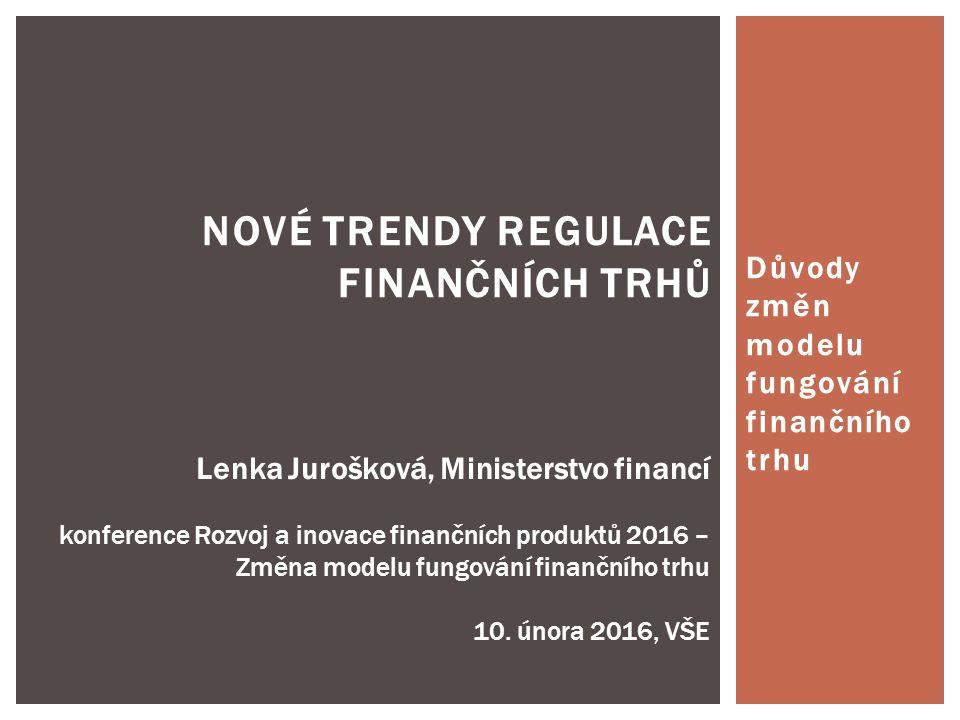 NOVÉ TRENDY REGULACE FINANČNÍCH TRHŮ Lenka Jurošková, Ministerstvo financí konference Rozvoj a inovace finančních produktů 2016 – Změna modelu fungování finančního trhu 10.