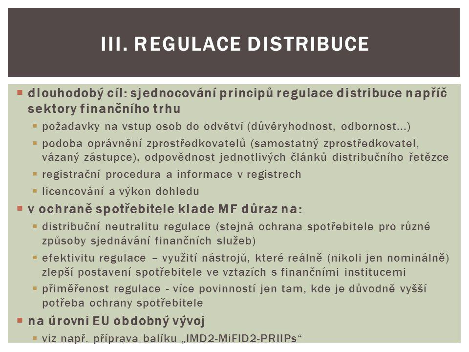  dlouhodobý cíl: sjednocování principů regulace distribuce napříč sektory finančního trhu  požadavky na vstup osob do odvětví (důvěryhodnost, odbornost...)  podoba oprávnění zprostředkovatelů (samostatný zprostředkovatel, vázaný zástupce), odpovědnost jednotlivých článků distribučního řetězce  registrační procedura a informace v registrech  licencování a výkon dohledu  v ochraně spotřebitele klade MF důraz na:  distribuční neutralitu regulace (stejná ochrana spotřebitele pro různé způsoby sjednávání finančních služeb)  efektivitu regulace – využití nástrojů, které reálně (nikoli jen nominálně) zlepší postavení spotřebitele ve vztazích s finančními institucemi  přiměřenost regulace - více povinností jen tam, kde je důvodně vyšší potřeba ochrany spotřebitele  na úrovni EU obdobný vývoj  viz např.