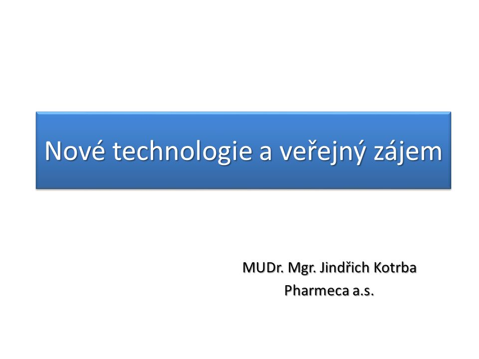 Nové technologie a veřejný zájem MUDr. Mgr. Jindřich Kotrba Pharmeca a.s.