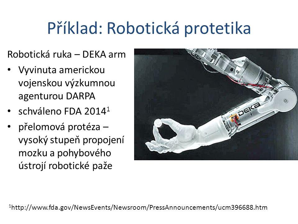Příklad: Robotická protetika Robotická ruka – DEKA arm Vyvinuta americkou vojenskou výzkumnou agenturou DARPA schváleno FDA 2014 1 přelomová protéza – vysoký stupeň propojení mozku a pohybového ústrojí robotické paže 1 http://www.fda.gov/NewsEvents/Newsroom/PressAnnouncements/ucm396688.htm