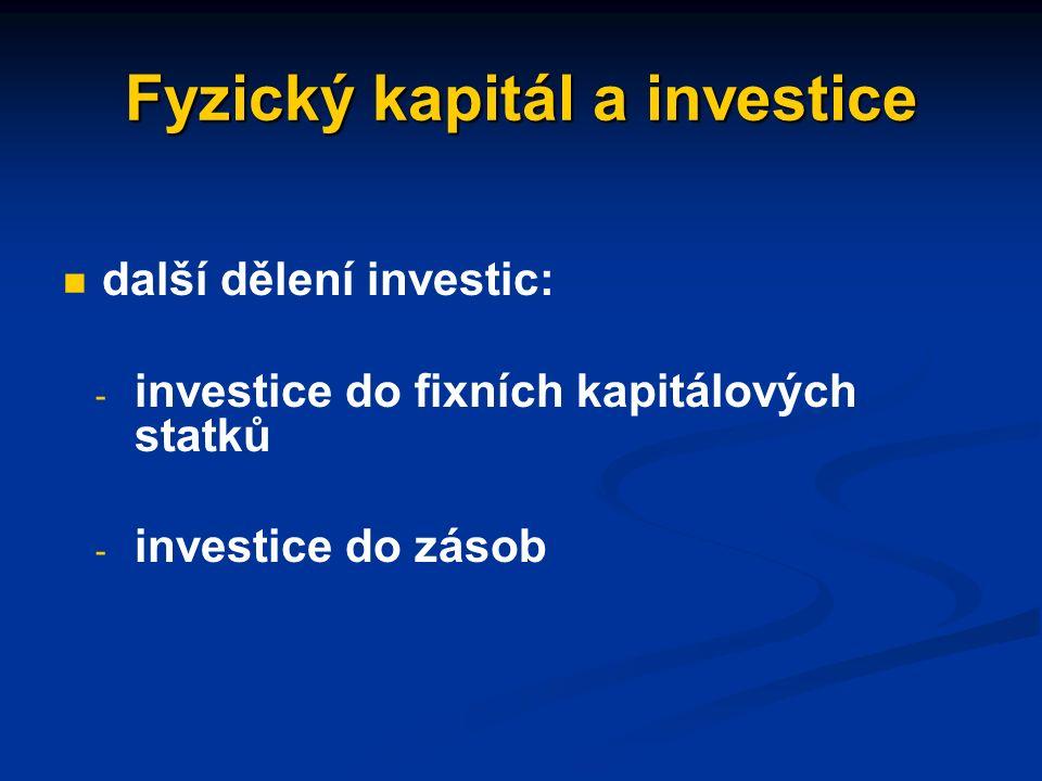 Fyzický kapitál a investice vklad nových kapitálových statků do výroby vklad nových kapitálových statků do výroby celkové či hrubé (brutto) investice se dělí na investice obnovovací a čisté celkové či hrubé (brutto) investice se dělí na investice obnovovací a čisté - obnovovací investice: k obnově opotřebovaných fixních kapitálových statků - čisté investice: k rozšíření existující zásoby kapitálových statků