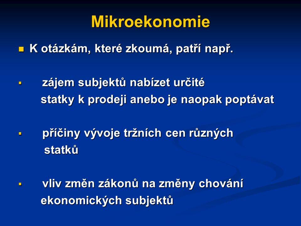 Mikroekonomie a makroekonomie mikroekonomie: zkoumá chování (rozhodování) ekonomických subjektů (jednotlivců, domácností, firem) a jejich vzájemné vztahy.