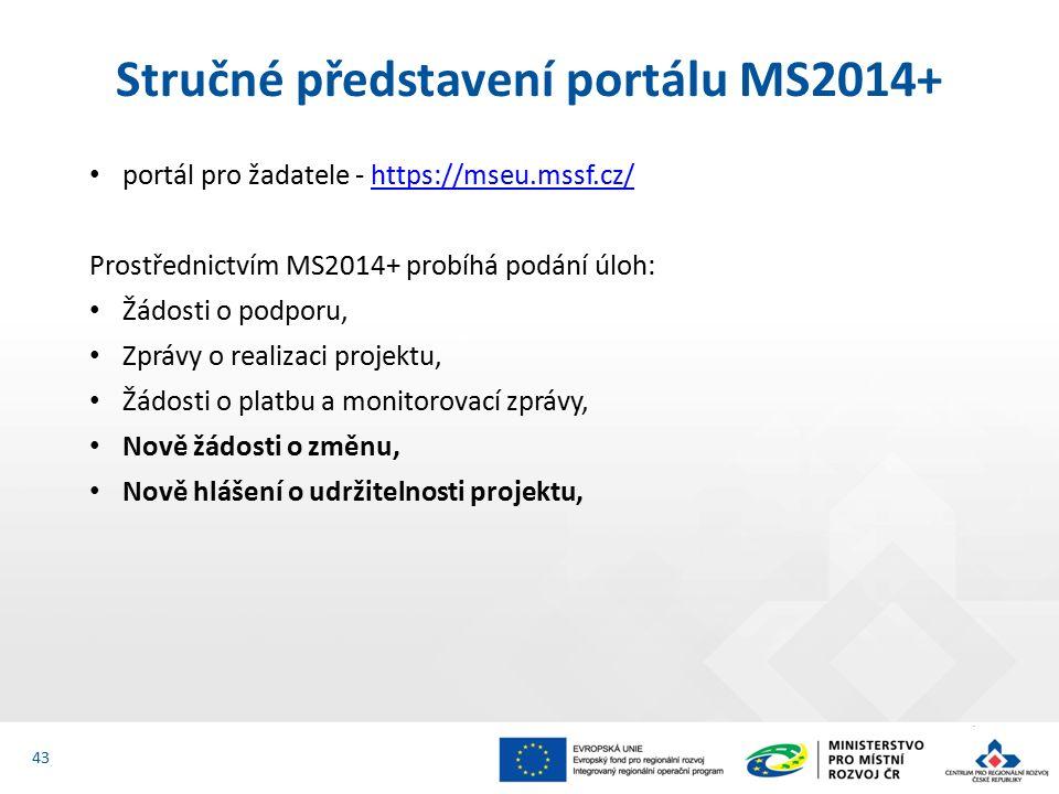 portál pro žadatele - https://mseu.mssf.cz/https://mseu.mssf.cz/ Prostřednictvím MS2014+ probíhá podání úloh: Žádosti o podporu, Zprávy o realizaci projektu, Žádosti o platbu a monitorovací zprávy, Nově žádosti o změnu, Nově hlášení o udržitelnosti projektu, Stručné představení portálu MS2014+ 43