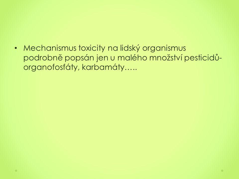 Mechanismus toxicity na lidský organismus podrobně popsán jen u malého množství pesticidů- organofosfáty, karbamáty…..