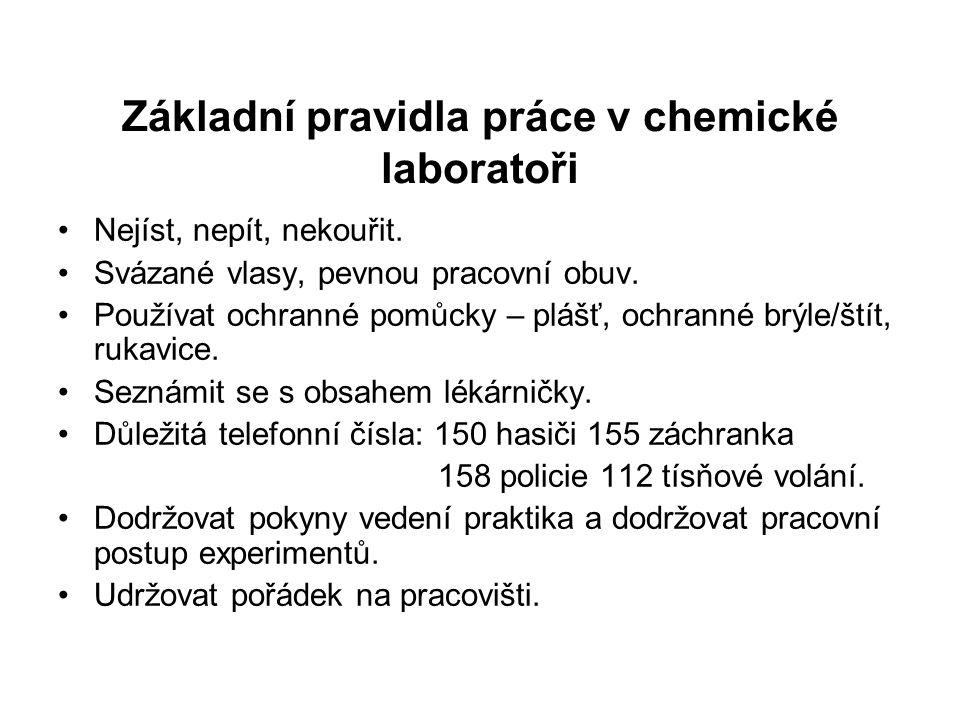 Základní pravidla práce v chemické laboratoři Nejíst, nepít, nekouřit. Svázané vlasy, pevnou pracovní obuv. Používat ochranné pomůcky – plášť, ochrann