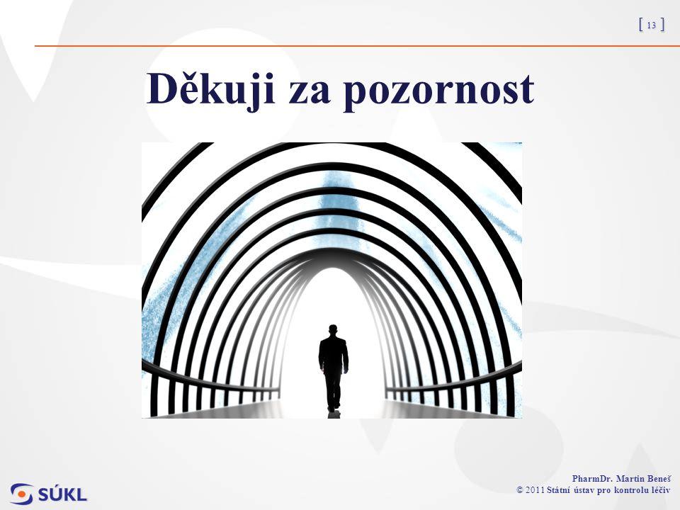 [ 13 ] PharmDr. Martin Beneš © 2011 Státní ústav pro kontrolu léčiv Děkuji za pozornost