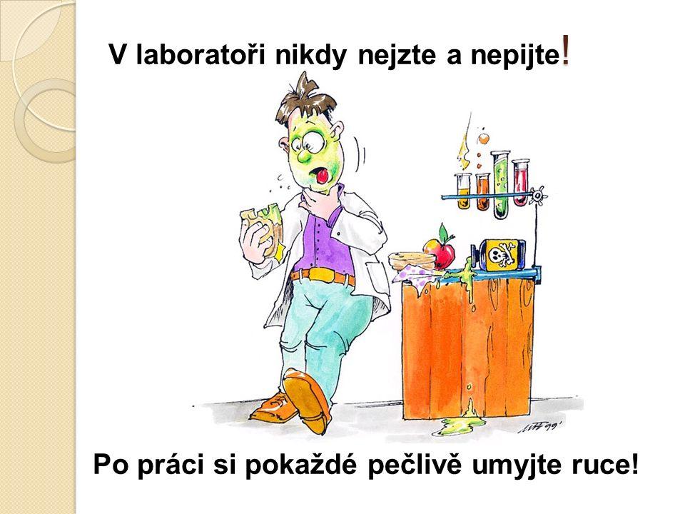 ! V laboratoři nikdy nejzte a nepijte ! Po práci si pokaždé pečlivě umyjte ruce!