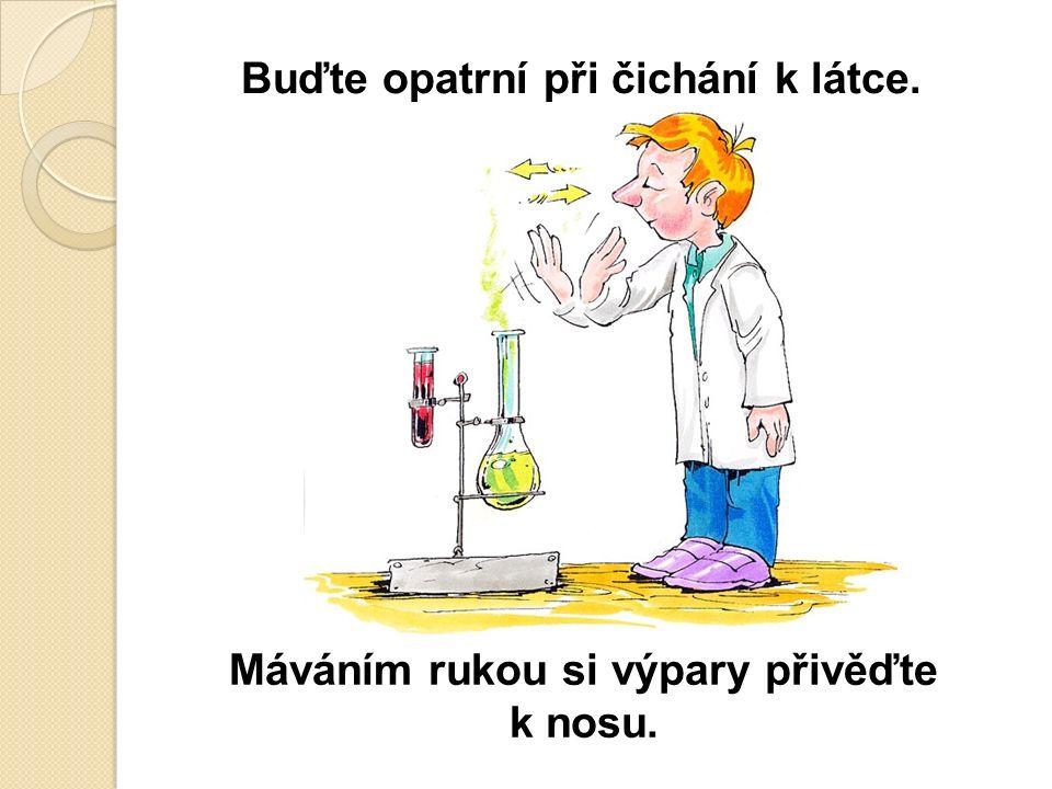 Buďte opatrní při čichání k látce. Máváním rukou si výpary přivěďte k nosu.