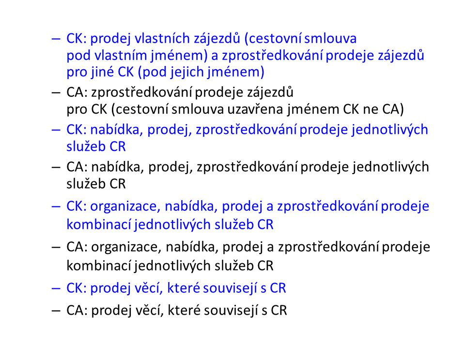 – CK: prodej vlastních zájezdů (cestovní smlouva pod vlastním jménem) a zprostředkování prodeje zájezdů pro jiné CK (pod jejich jménem) – CA: zprostředkování prodeje zájezdů pro CK (cestovní smlouva uzavřena jménem CK ne CA) – CK: nabídka, prodej, zprostředkování prodeje jednotlivých služeb CR – CA: nabídka, prodej, zprostředkování prodeje jednotlivých služeb CR – CK: organizace, nabídka, prodej a zprostředkování prodeje kombinací jednotlivých služeb CR – CA: organizace, nabídka, prodej a zprostředkování prodeje kombinací jednotlivých služeb CR – CK: prodej věcí, které souvisejí s CR – CA: prodej věcí, které souvisejí s CR