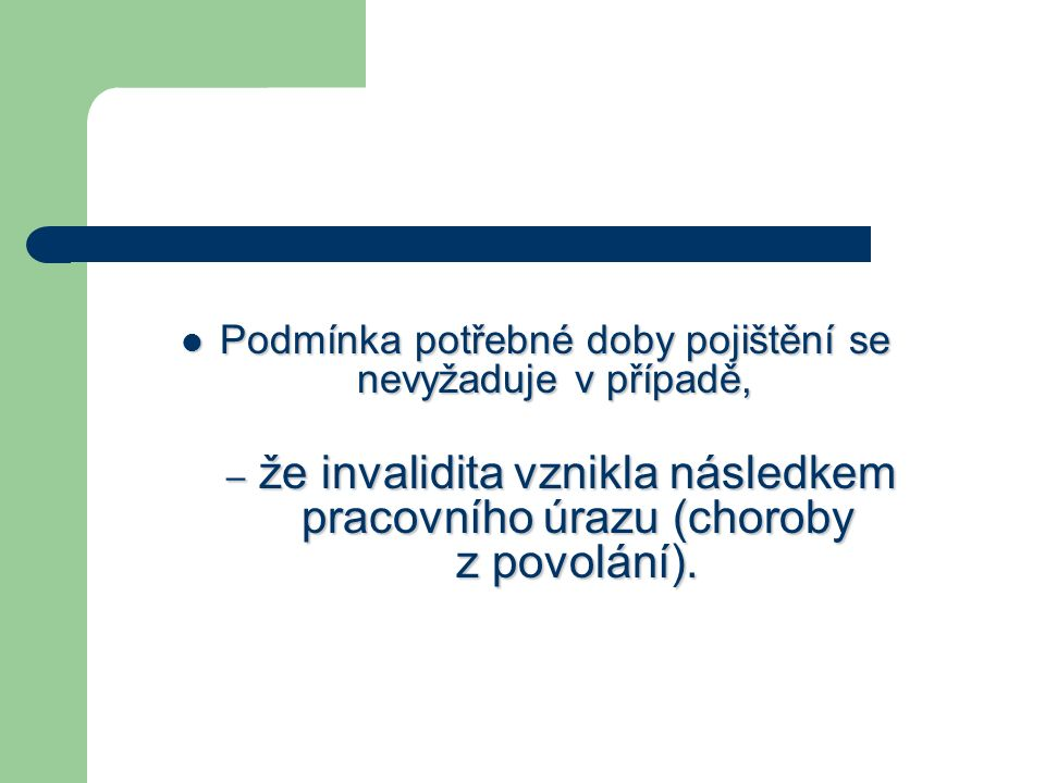 Podmínka potřebné doby pojištění se nevyžaduje v případě, Podmínka potřebné doby pojištění se nevyžaduje v případě, – že invalidita vznikla následkem pracovního úrazu (choroby z povolání).