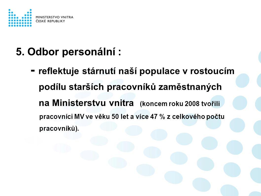5. Odbor personální : - reflektuje stárnutí naší populace v rostoucím podílu starších pracovníků zaměstnaných na Ministerstvu vnitra (koncem roku 2008