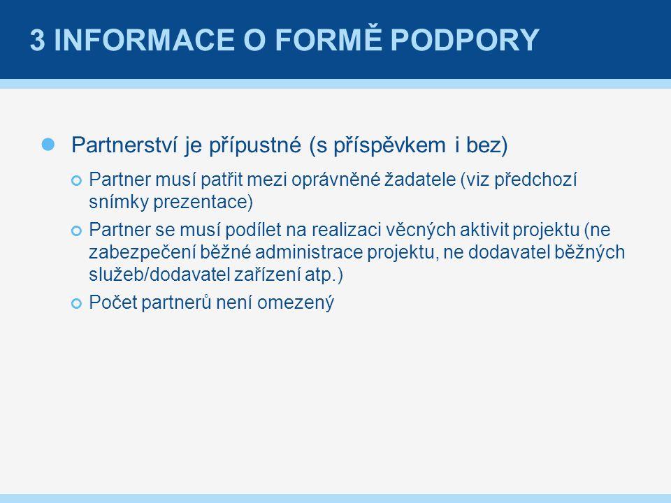 3 INFORMACE O FORMĚ PODPORY Partnerství je přípustné (s příspěvkem i bez) Partner musí patřit mezi oprávněné žadatele (viz předchozí snímky prezentace) Partner se musí podílet na realizaci věcných aktivit projektu (ne zabezpečení běžné administrace projektu, ne dodavatel běžných služeb/dodavatel zařízení atp.) Počet partnerů není omezený