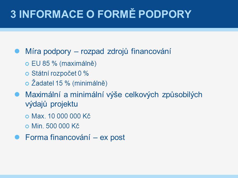 3 INFORMACE O FORMĚ PODPORY Míra podpory – rozpad zdrojů financování EU 85 % (maximálně) Státní rozpočet 0 % Žadatel 15 % (minimálně) Maximální a minimální výše celkových způsobilých výdajů projektu Max.